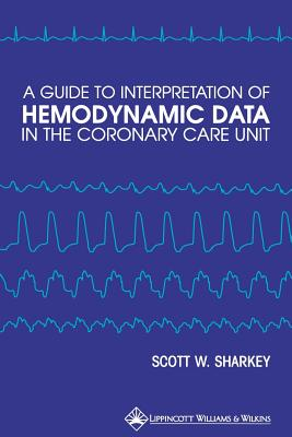 A Guide to Interpretation of Hemodynamic Data in the Coronary Care Unit By Sharkey, Scott W., M.D.